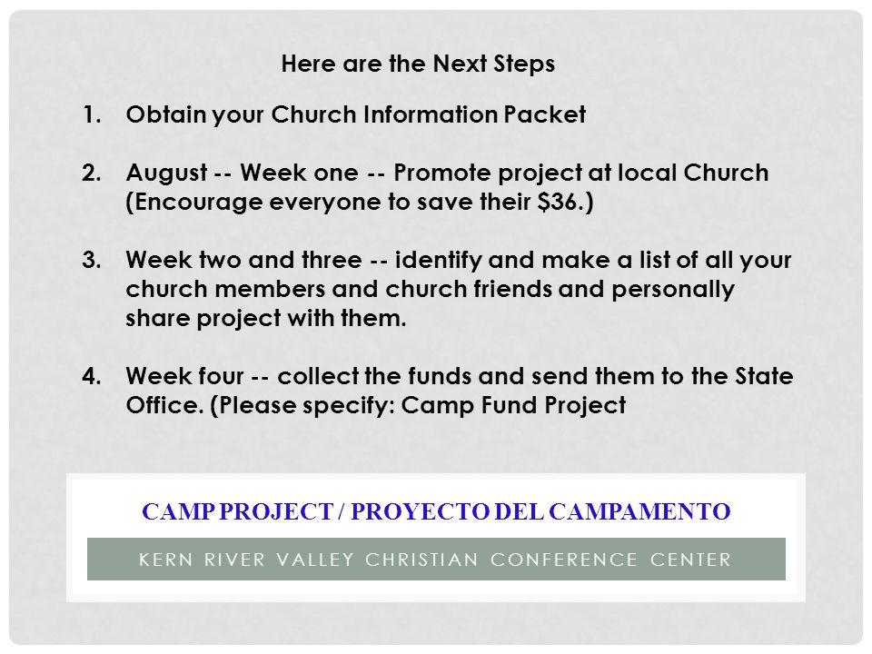 KERN RIVER VALLEY CHRISTIAN CONFERENCE CENTER CAMP PROJECT / PROYECTO DEL CAMPAMENTO Here are the Next Steps 1.Obtain your Church Information Packet 2.August -- Week one -- Promote project at local Church (Encourage everyone to save their $36.) 3.Week two and three -- identify and make a list of all your church members and church friends and personally share project with them.