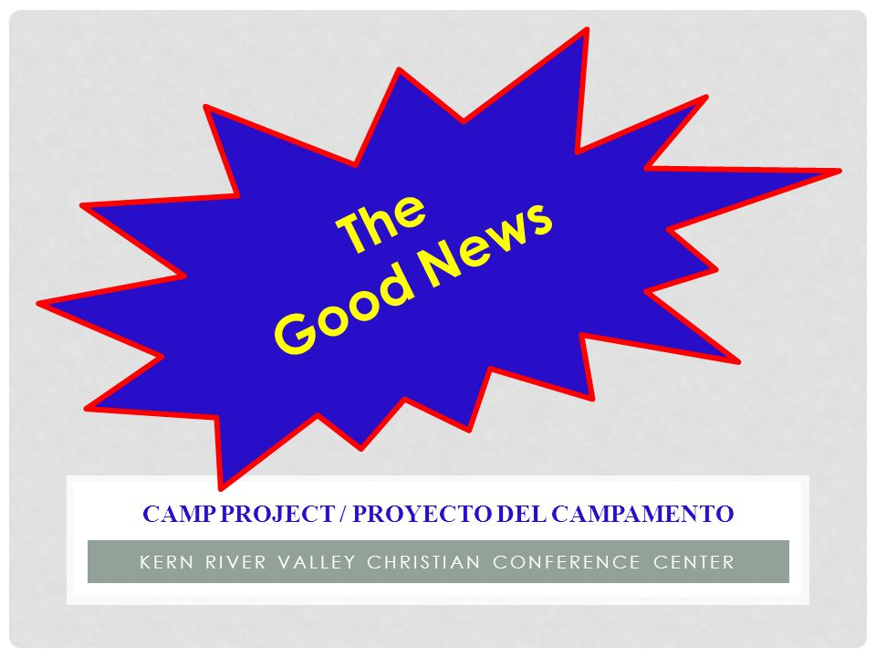 KERN RIVER VALLEY CHRISTIAN CONFERENCE CENTER CAMP PROJECT / PROYECTO DEL CAMPAMENTO The Good News