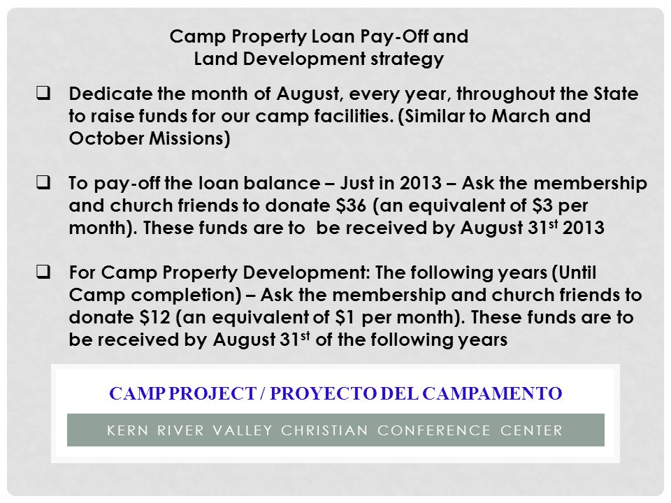 KERN RIVER VALLEY CHRISTIAN CONFERENCE CENTER CAMP PROJECT / PROYECTO DEL CAMPAMENTO Camp Property Loan Pay-Off and Land Development strategy  Dedicate the month of August, every year, throughout the State to raise funds for our camp facilities.
