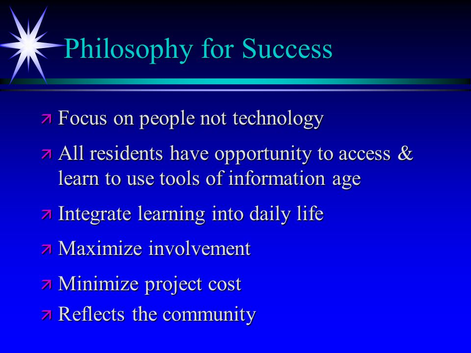 Philosophy for Success ä Focus on people not technology ä All residents have opportunity to access & learn to use tools of information age ä Integrate
