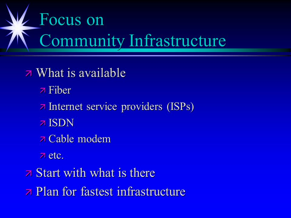 Focus on Community Infrastructure ä What is available ä Fiber ä Internet service providers (ISPs) ä ISDN ä Cable modem ä etc. ä Start with what is the