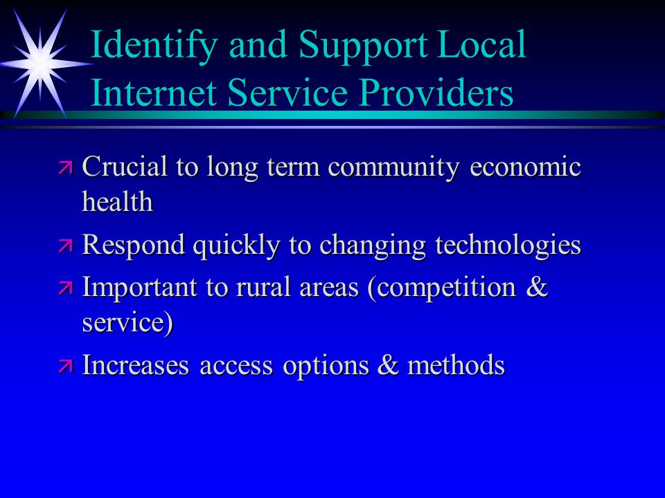 Identify and Support Local Internet Service Providers ä Crucial to long term community economic health ä Respond quickly to changing technologies ä Im
