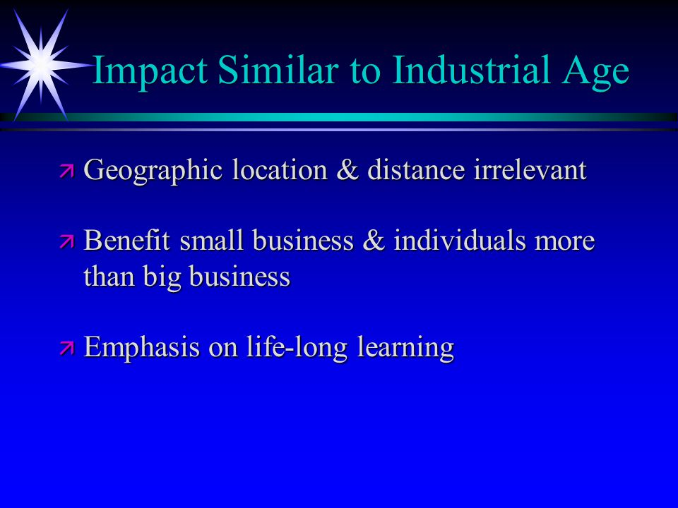 Impact Similar to Industrial Age ä Geographic location & distance irrelevant ä Benefit small business & individuals more than big business ä Emphasis