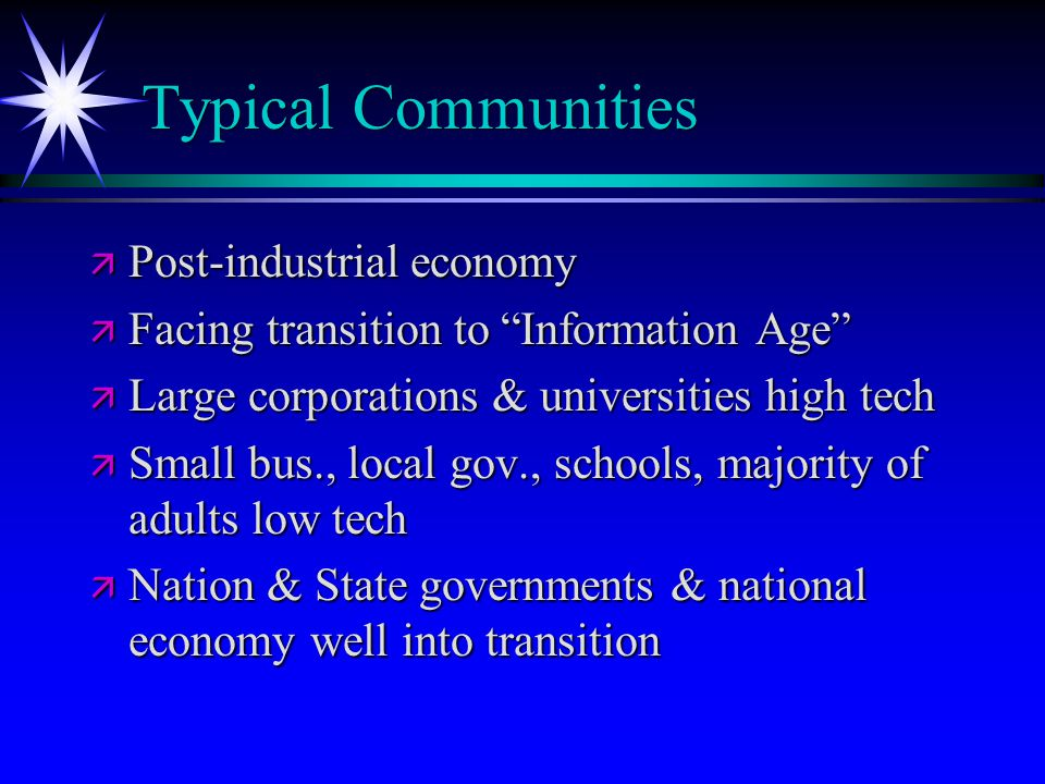 "Typical Communities ä Post-industrial economy ä Facing transition to ""Information Age"" ä Large corporations & universities high tech ä Small bus., loc"