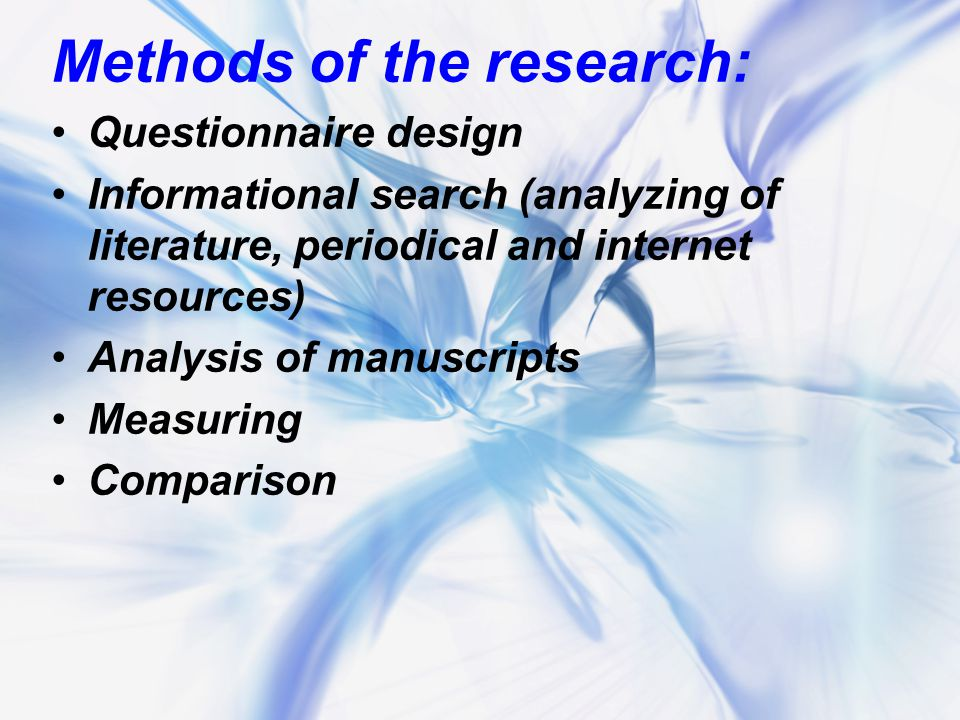 Methods of the research: Questionnaire design Informational search (analyzing of literature, periodical and internet resources) Analysis of manuscripts Measuring Comparison