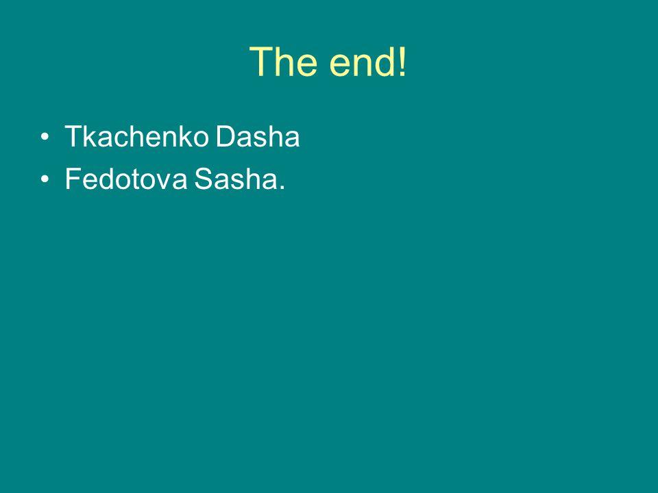 The end! Tkachenko Dasha Fedotova Sasha.