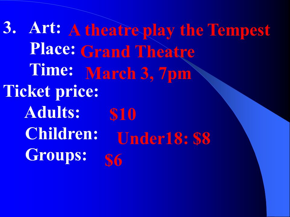 3. Art: Place: Time: Ticket price: Adults: Children: Groups: A theatre play the Tempest Grand Theatre March 3, 7pm $10 Under18: $8 $6