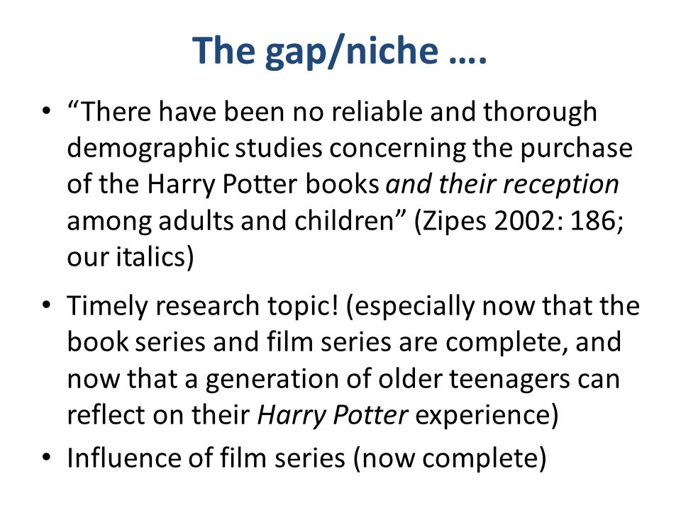 "The gap/niche …. ""There have been no reliable and thorough demographic studies concerning the purchase of the Harry Potter books and their reception a"