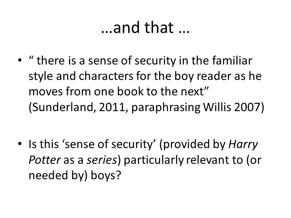 …and that … there is a sense of security in the familiar style and characters for the boy reader as he moves from one book to the next (Sunderland, 2011, paraphrasing Willis 2007) Is this 'sense of security' (provided by Harry Potter as a series) particularly relevant to (or needed by) boys