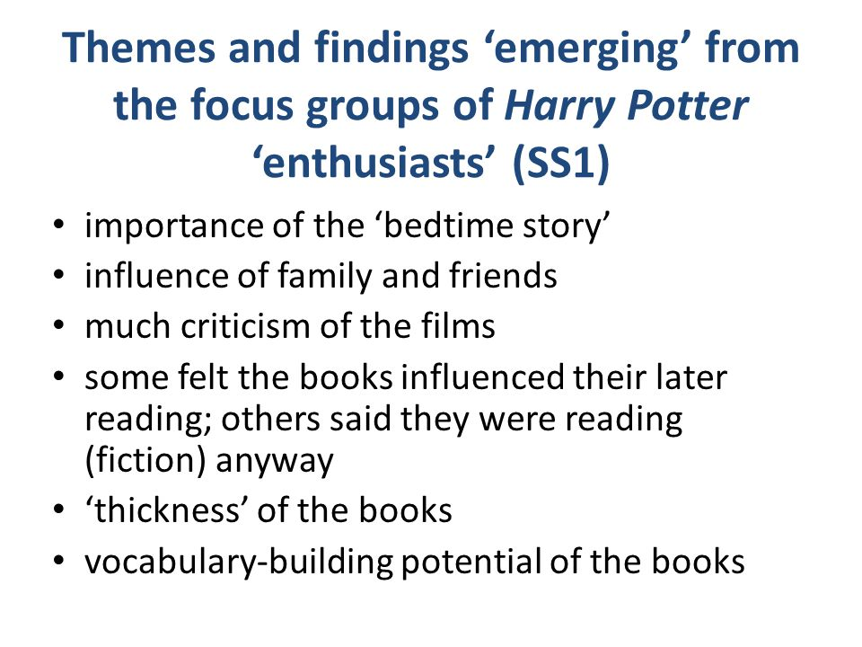 Themes and findings 'emerging' from the focus groups of Harry Potter 'enthusiasts' (SS1) importance of the 'bedtime story' influence of family and friends much criticism of the films some felt the books influenced their later reading; others said they were reading (fiction) anyway 'thickness' of the books vocabulary-building potential of the books