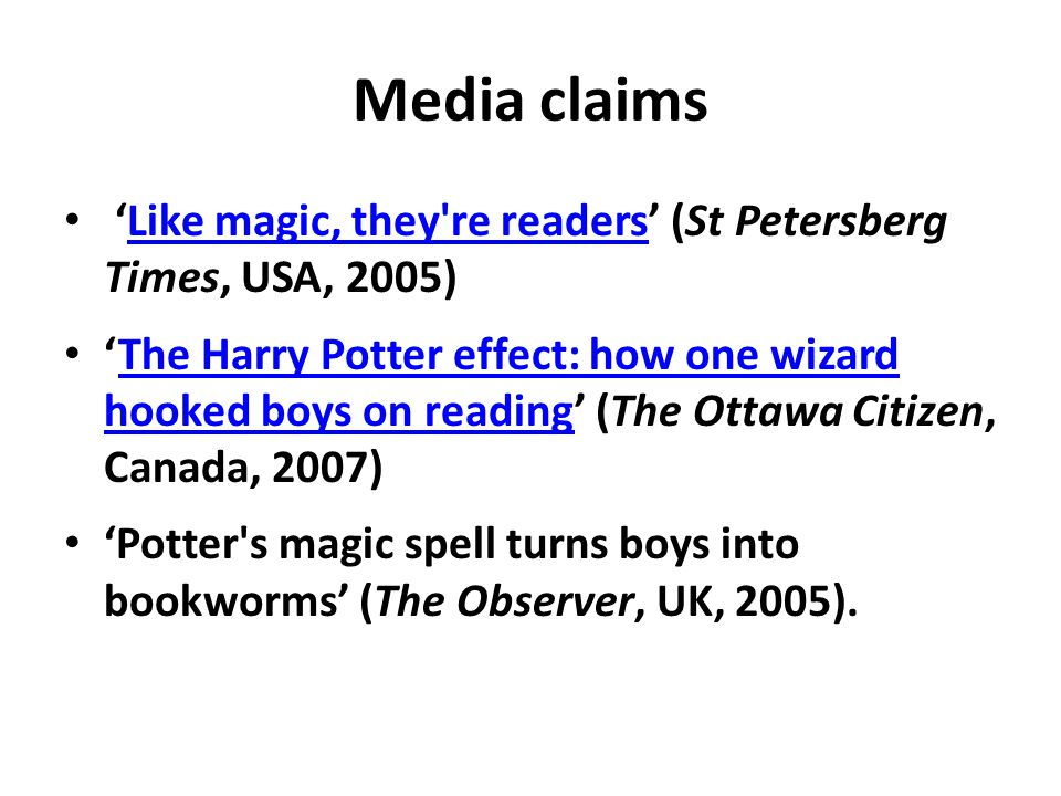 Media claims 'Like magic, they re readers' (St Petersberg Times, USA, 2005)Like magic, they re readers 'The Harry Potter effect: how one wizard hooked boys on reading' (The Ottawa Citizen, Canada, 2007)The Harry Potter effect: how one wizard hooked boys on reading 'Potter s magic spell turns boys into bookworms' (The Observer, UK, 2005).