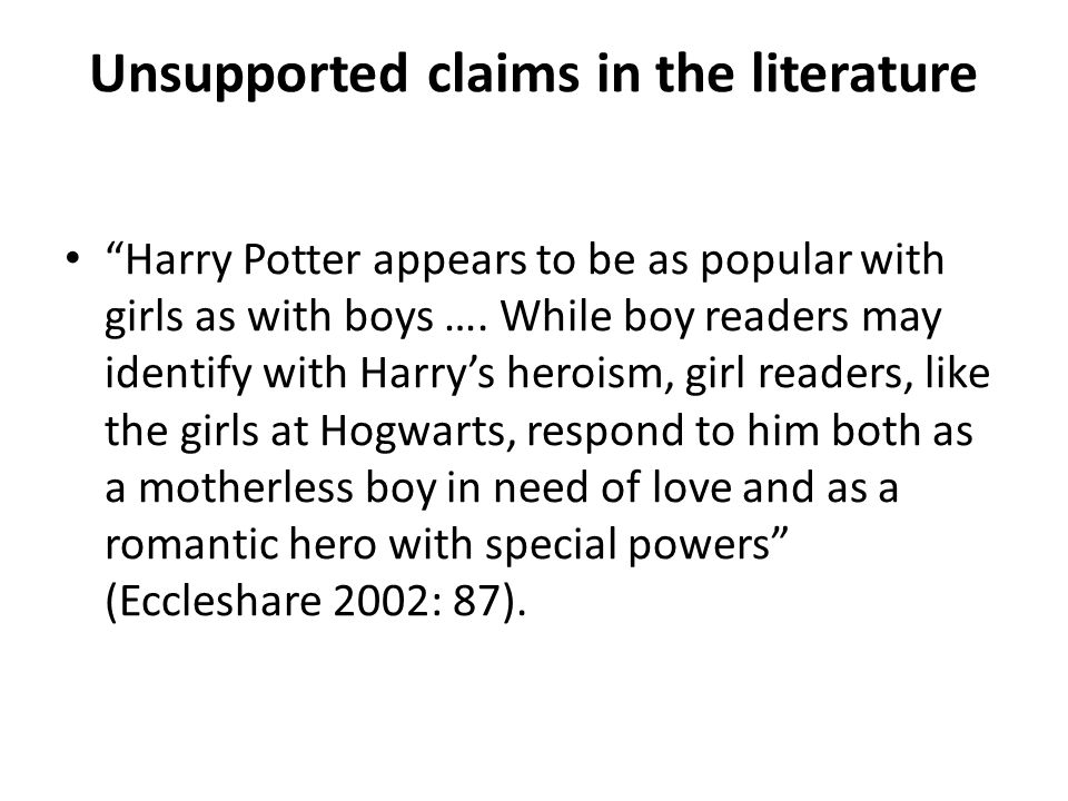 Jo: do you think more boys read Harry Potter than girls generally or 3 girls: no Girl: I think it'd probably be more girls than boys Jo: right okay what does everyone else think Girl: I'd say equal spread Girl(s): yeah Girl: I don't think it's either a girls' book or a boys' book really like some books … are more targeted towards girls but it's not really that (SS1, older girls)