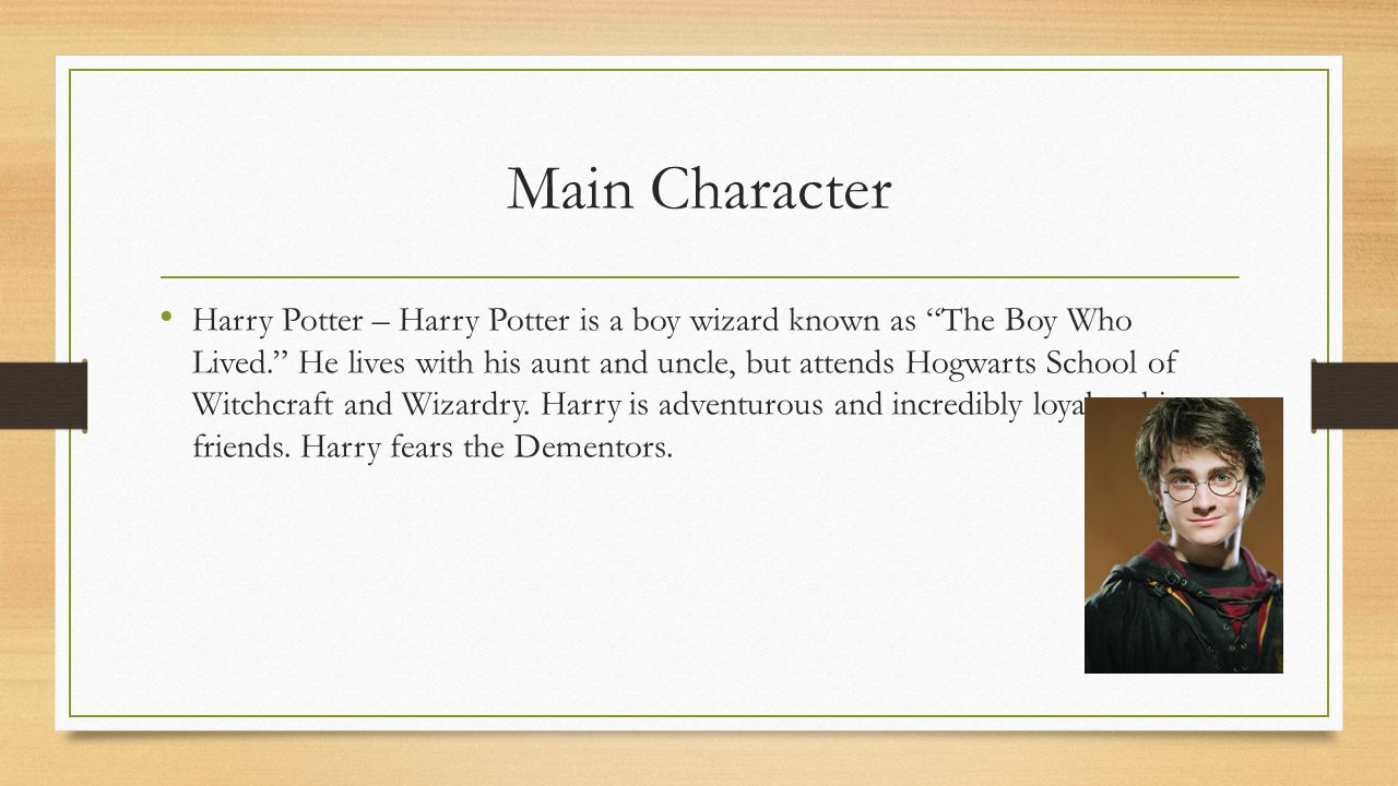 "Main Character Harry Potter – Harry Potter is a boy wizard known as ""The Boy Who Lived."" He lives with his aunt and uncle, but attends Hogwarts School"
