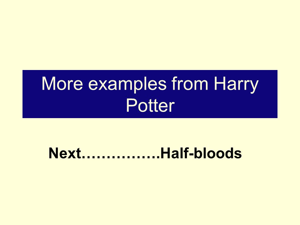 More examples from Harry Potter Next…………….Half-bloods