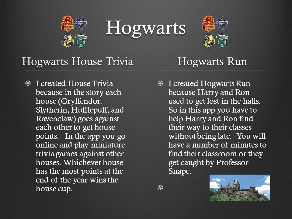 Hogwarts Hogwarts House Trivia I created House Trivia because in the story each house (Gryffendor, Slytherin, Hufflepuff, and Ravenclaw) goes against each other to get house points.