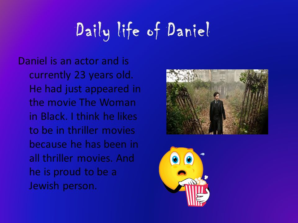 Daniel is an actor and is currently 23 years old. He had just appeared in the movie The Woman in Black. I think he likes to be in thriller movies beca