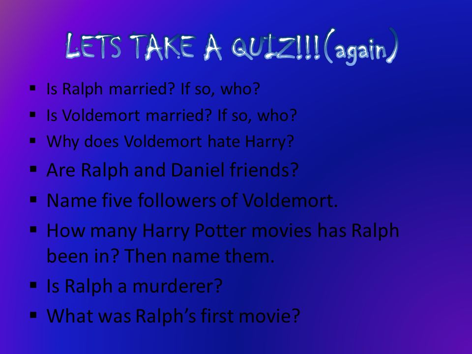IIs Ralph married? If so, who? IIs Voldemort married? If so, who? WWhy does Voldemort hate Harry? AAre Ralph and Daniel friends? NName five