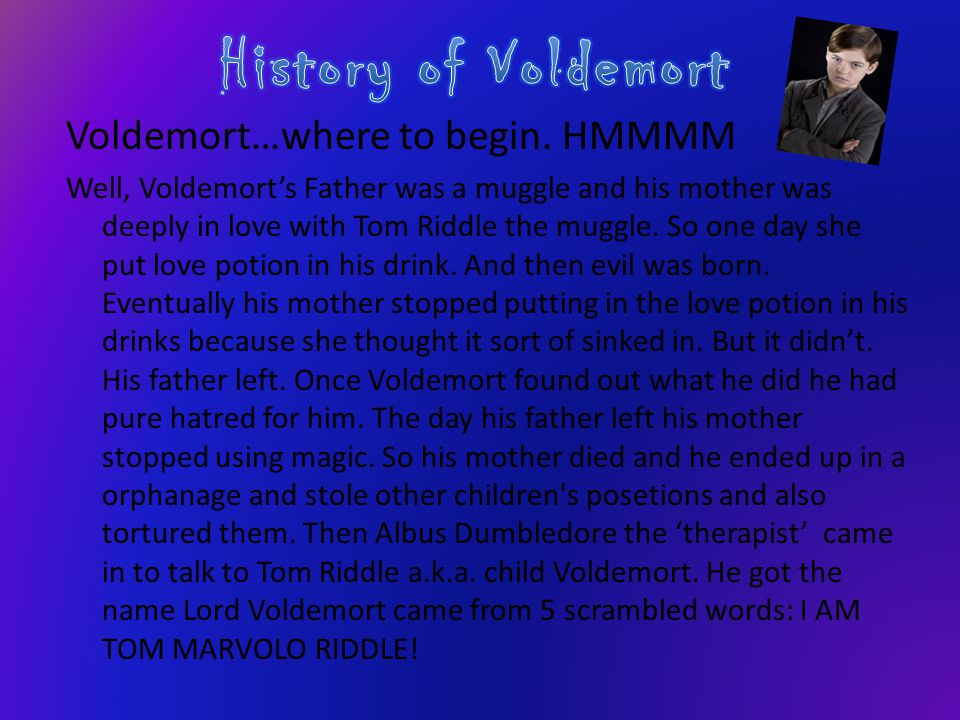 Voldemort…where to begin. HMMMM Well, Voldemort's Father was a muggle and his mother was deeply in love with Tom Riddle the muggle. So one day she put