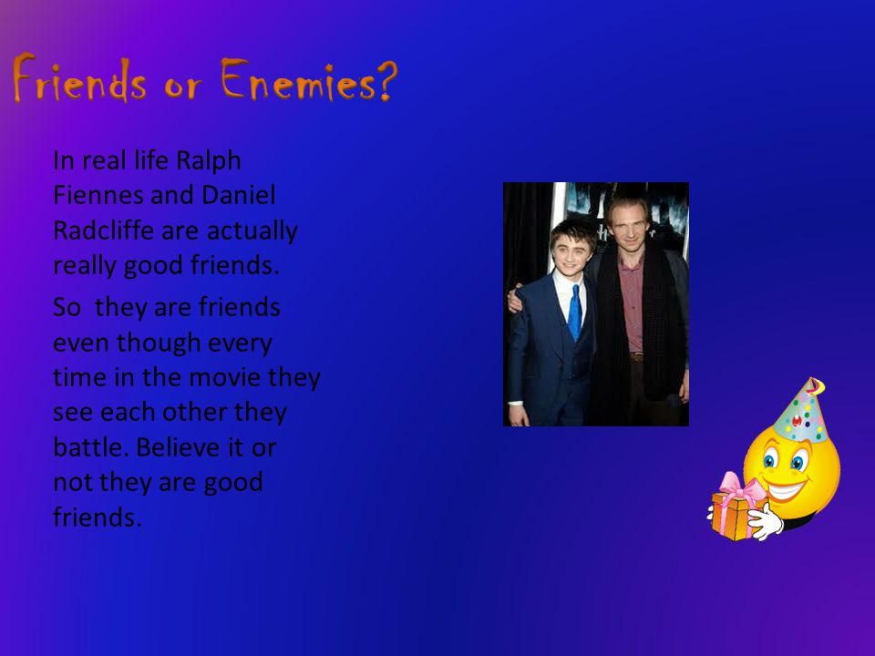 In real life Ralph Fiennes and Daniel Radcliffe are actually really good friends. So they are friends even though every time in the movie they see eac