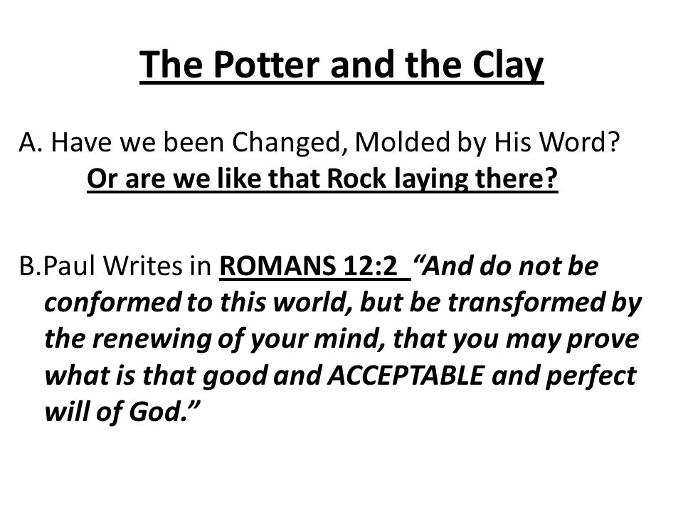 The Potter and the Clay A. Have we been Changed, Molded by His Word.