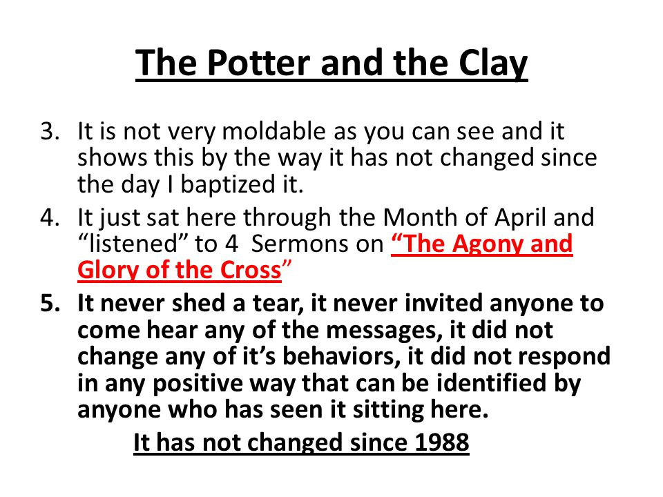 The Potter and the Clay 2.When we consider our own lives – Can we say we are (were) a new creature, a new person, that we are not conforming the way of the world, rather we are transforming the world to the way of God?