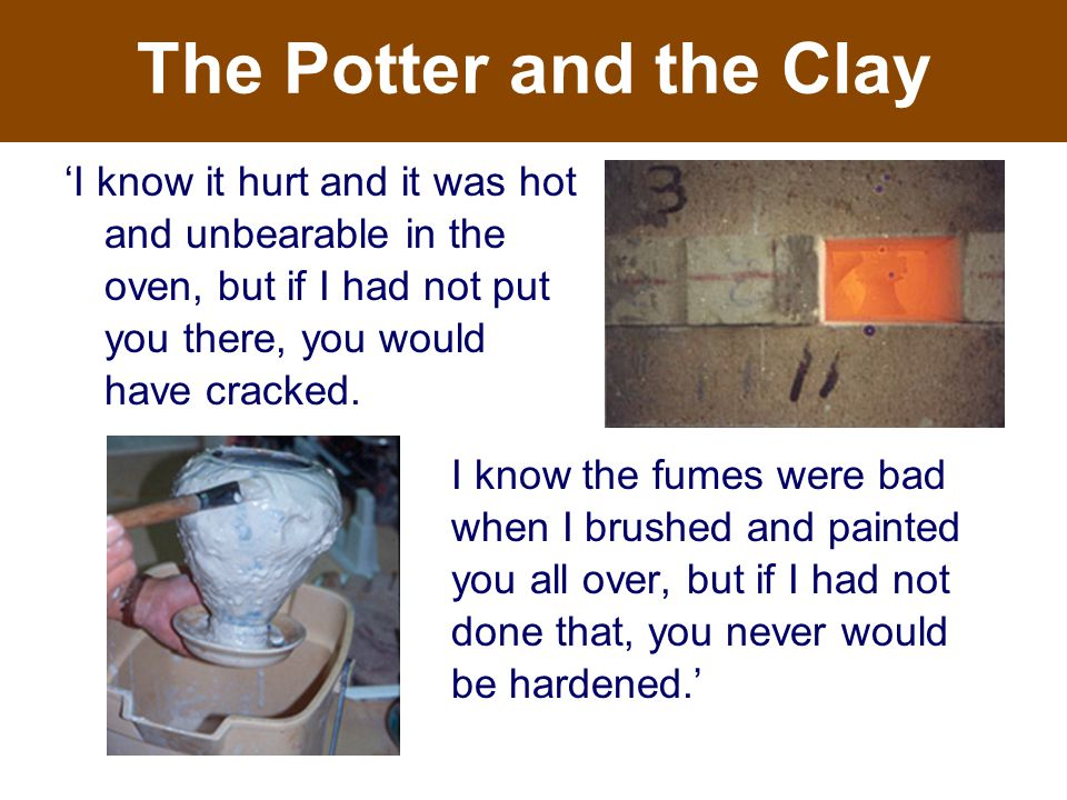 The Potter and the Clay 'I know it hurt and it was hot and unbearable in the oven, but if I had not put you there, you would have cracked.