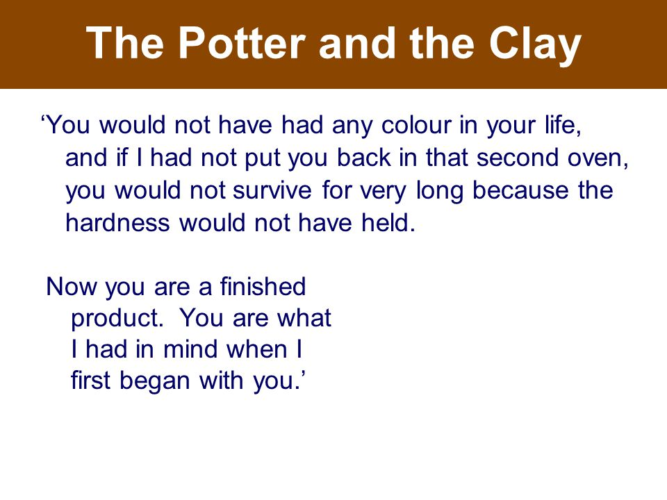 The Potter and the Clay Now you are a finished product.