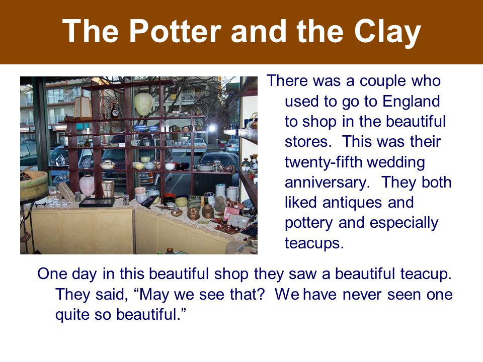 The Potter and the Clay One day in this beautiful shop they saw a beautiful teacup.