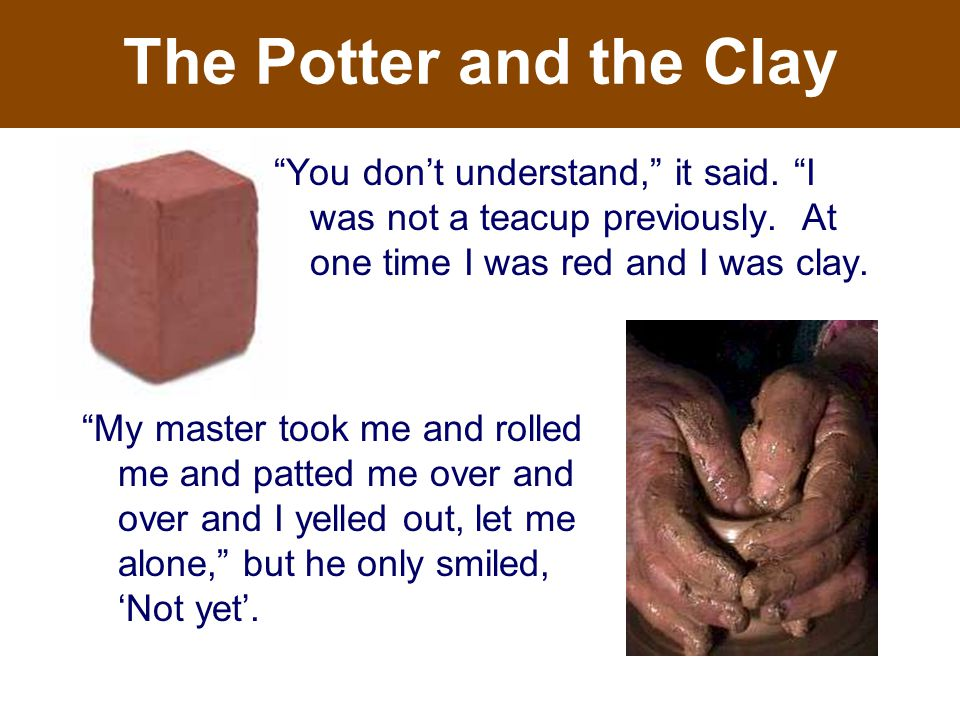 The Potter and the Clay My master took me and rolled me and patted me over and over and I yelled out, let me alone, but he only smiled, 'Not yet'.