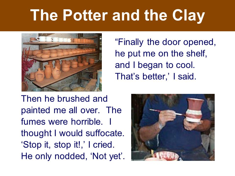 The Potter and the Clay Then he brushed and painted me all over.