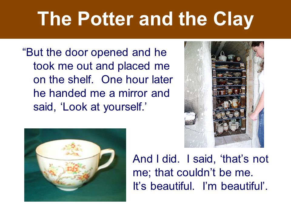 The Potter and the Clay But the door opened and he took me out and placed me on the shelf.
