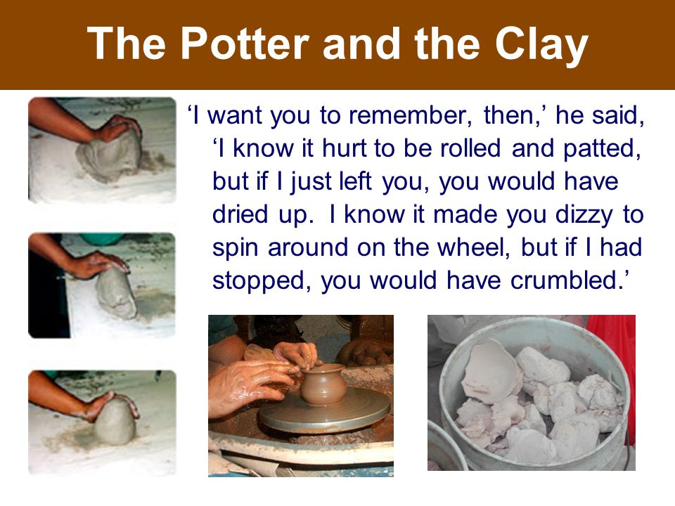 The Potter and the Clay 'I want you to remember, then,' he said, 'I know it hurt to be rolled and patted, but if I just left you, you would have dried up.