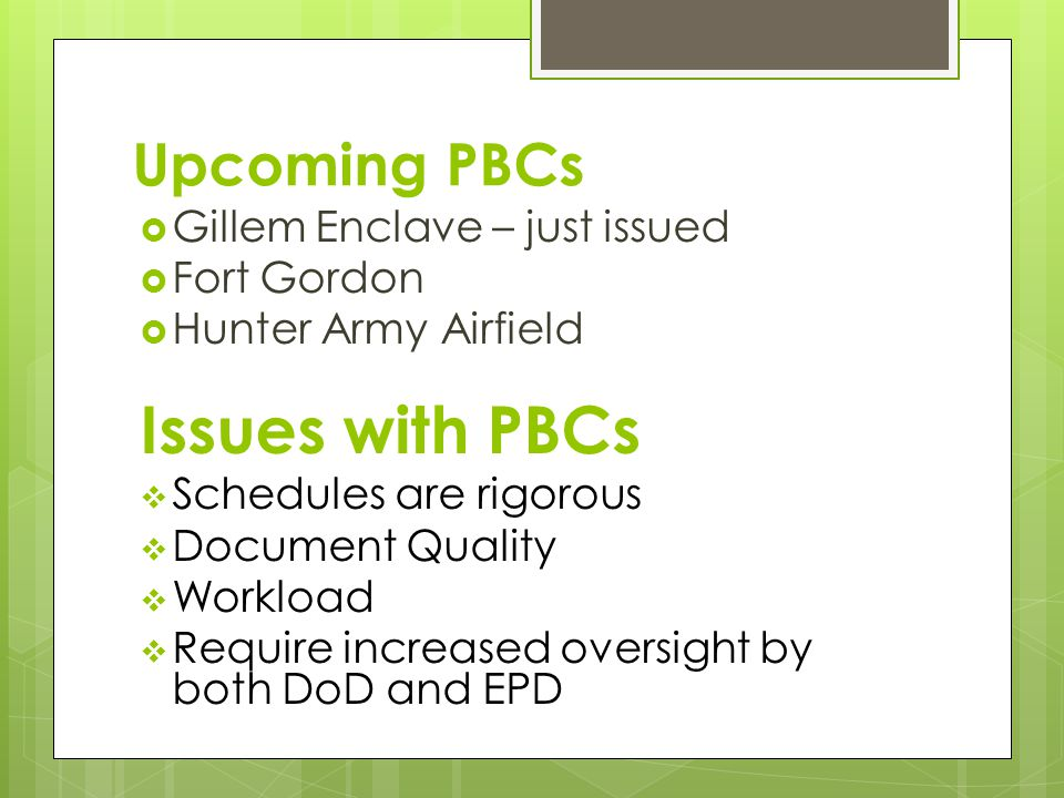 Upcoming PBCs  Gillem Enclave – just issued  Fort Gordon  Hunter Army Airfield Issues with PBCs  Schedules are rigorous  Document Quality  Workload  Require increased oversight by both DoD and EPD