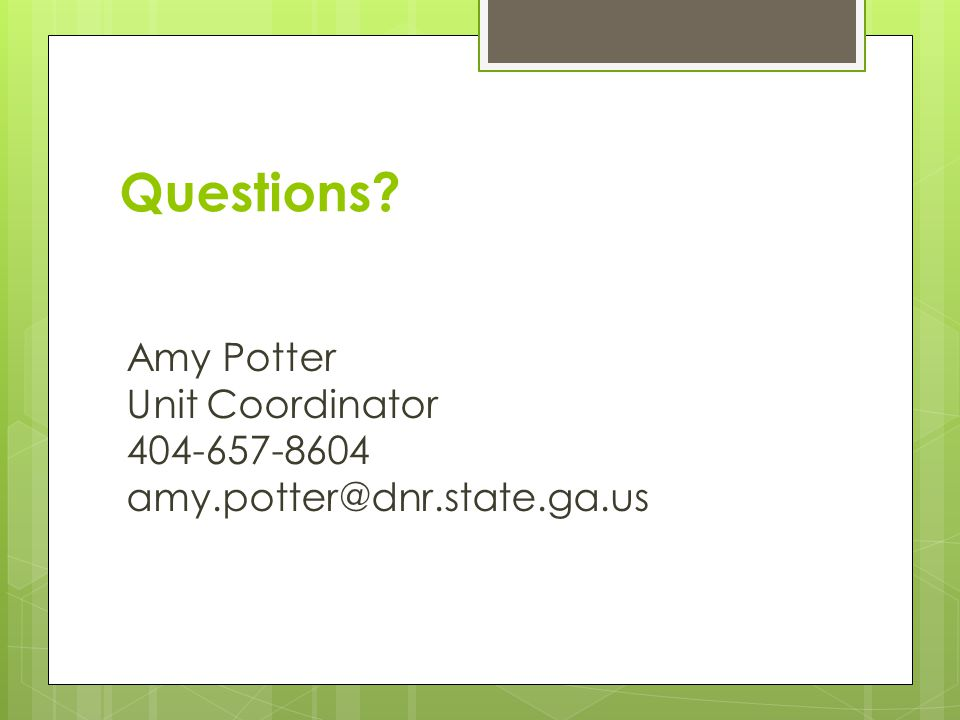 Questions? Amy Potter Unit Coordinator 404-657-8604 amy.potter@dnr.state.ga.us