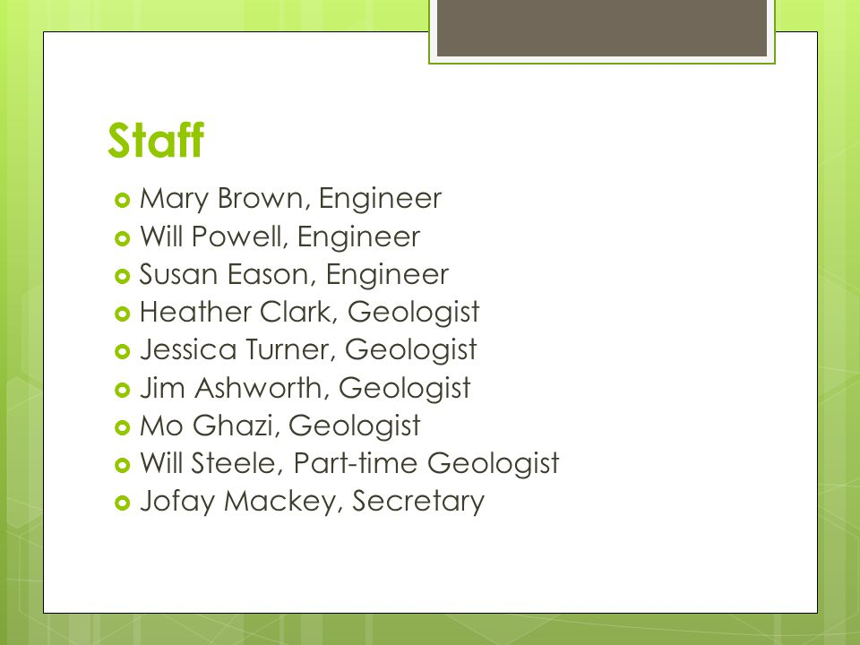 Staff  Mary Brown, Engineer  Will Powell, Engineer  Susan Eason, Engineer  Heather Clark, Geologist  Jessica Turner, Geologist  Jim Ashworth, Geologist  Mo Ghazi, Geologist  Will Steele, Part-time Geologist  Jofay Mackey, Secretary