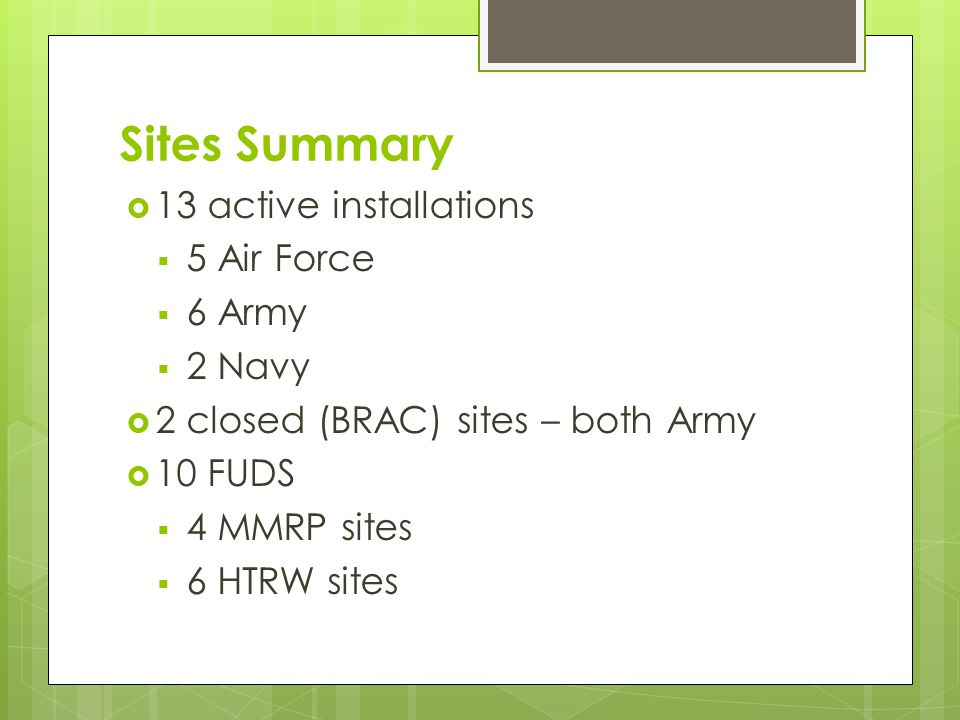 Sites Summary  13 active installations  5 Air Force  6 Army  2 Navy  2 closed (BRAC) sites – both Army  10 FUDS  4 MMRP sites  6 HTRW sites