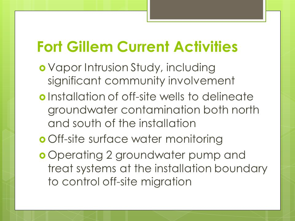 Fort Gillem Current Activities  Vapor Intrusion Study, including significant community involvement  Installation of off-site wells to delineate groundwater contamination both north and south of the installation  Off-site surface water monitoring  Operating 2 groundwater pump and treat systems at the installation boundary to control off-site migration