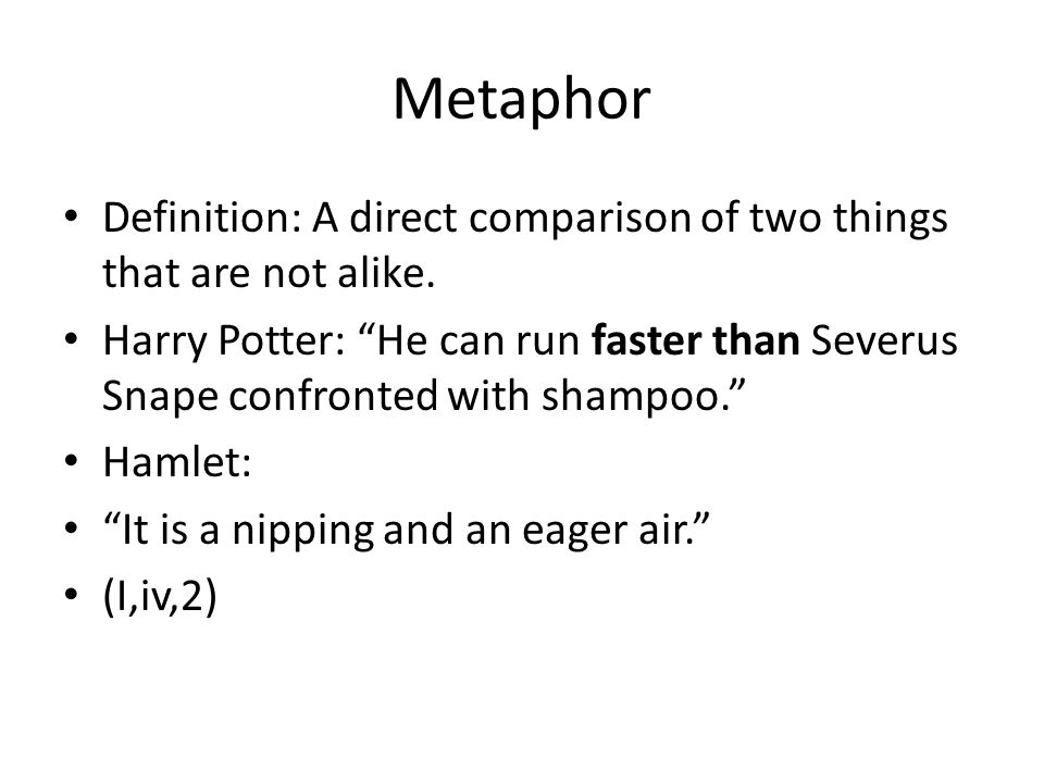 Metaphor Definition: A direct comparison of two things that are not alike.