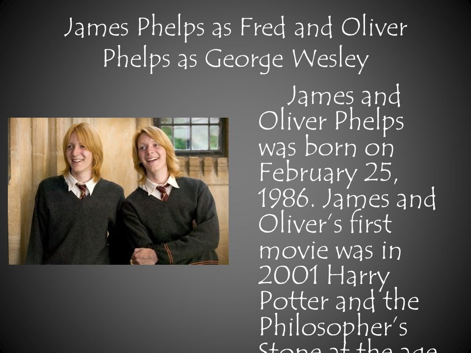James Phelps as Fred and Oliver Phelps as George Wesley James and Oliver Phelps was born on February 25, 1986.