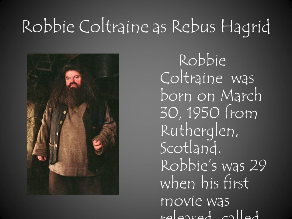 Robbie Coltraine as Rebus Hagrid Robbie Coltraine was born on March 30, 1950 from Rutherglen, Scotland.