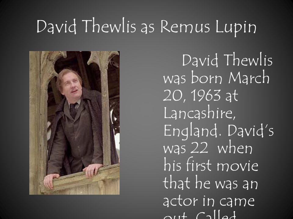David Thewlis as Remus Lupin David Thewlis was born March 20, 1963 at Lancashire, England.