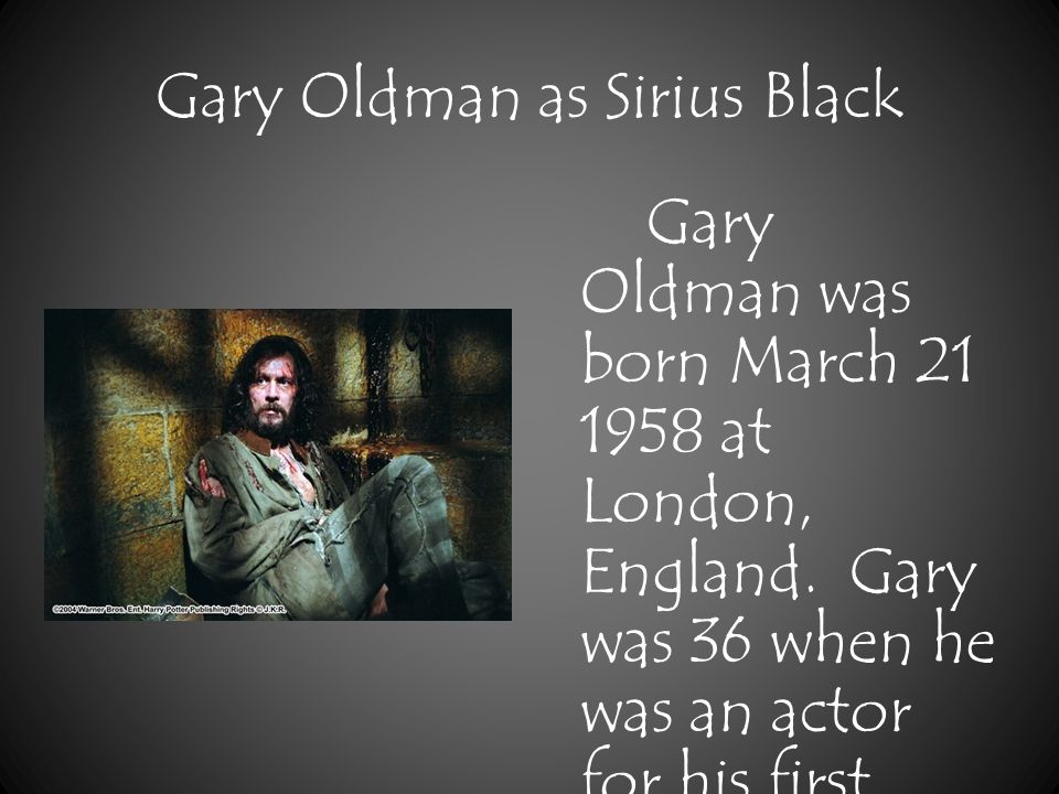 Gary Oldman as Sirius Black Gary Oldman was born March 21 1958 at London, England.
