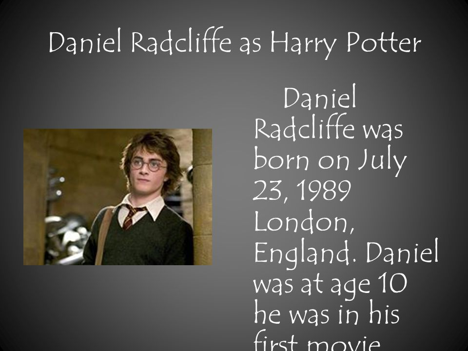 Daniel Radcliffe as Harry Potter Daniel Radcliffe was born on July 23, 1989 London, England.