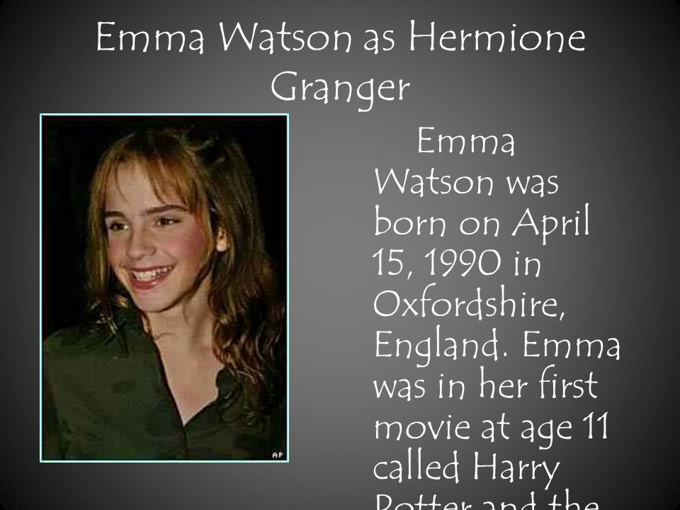 Emma Watson as Hermione Granger Emma Watson was born on April 15, 1990 in Oxfordshire, England.