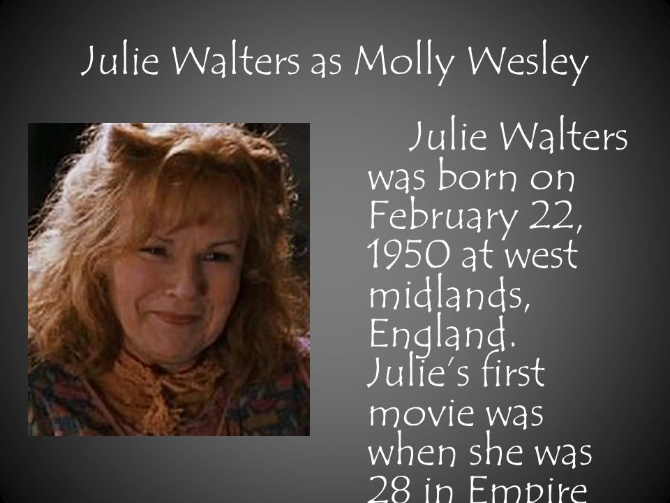 Julie Walters as Molly Wesley Julie Walters was born on February 22, 1950 at west midlands, England.