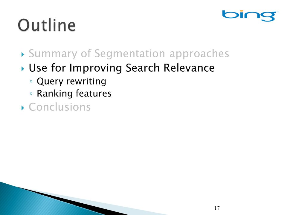 17  Summary of Segmentation approaches  Use for Improving Search Relevance ◦ Query rewriting ◦ Ranking features  Conclusions