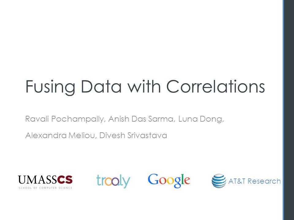Fusing Data with Correlations Ravali Pochampally, Anish Das Sarma, Luna Dong, Alexandra Meliou, Divesh Srivastava AT&T Research
