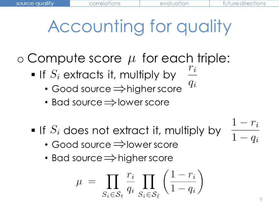 Accounting for quality o Compute score for each triple:  If extracts it, multiply by Good source higher score Bad source lower score  If does not ex