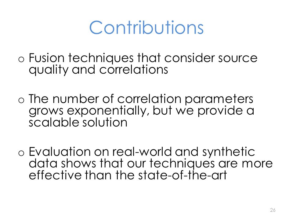 Contributions o Fusion techniques that consider source quality and correlations o The number of correlation parameters grows exponentially, but we pro