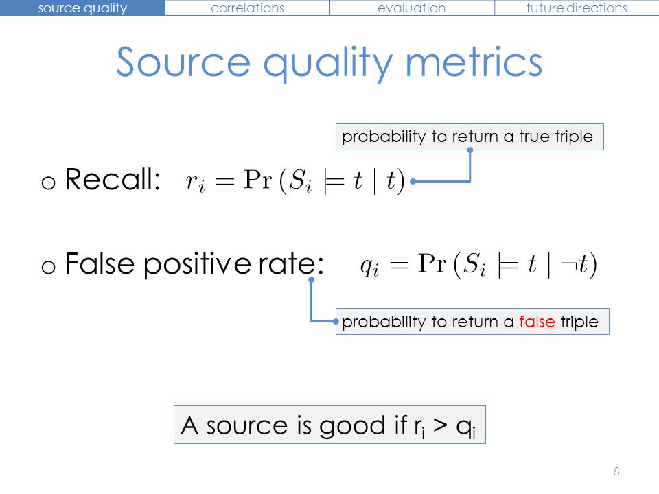 Source quality metrics o Recall: o False positive rate: A source is good if r i > q i 8 source qualitycorrelationsevaluationfuture directions probabil